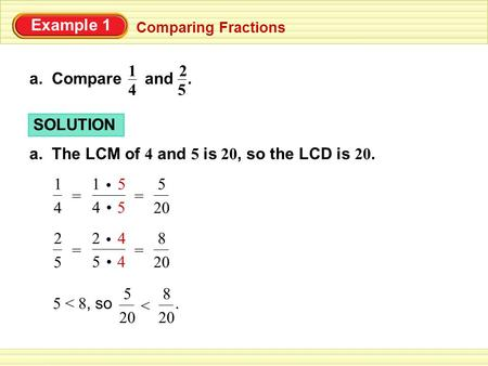 Example 1 Comparing Fractions a. Compare and. 4 1 5 2 SOLUTION a. The LCM of 4 and 5 is 20, so the LCD is 20. 54 5 1 = 4 1 = 20 5 45 4 2 = 5 2 = 20 8 5.