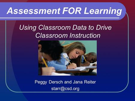 Using Classroom Data to Drive Classroom Instruction Peggy Dersch and Jana Reiter Assessment FOR Learning.