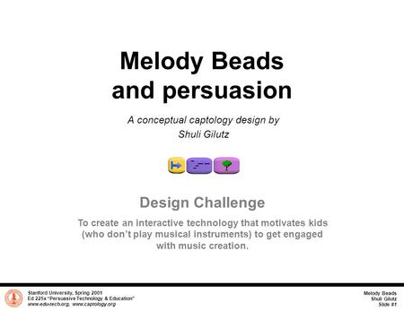 "Stanford University, Spring 2001 Ed 225x ""Persuasive Technology & Education"" www.edu-tech.org, www.captology.org Melody Beads Shuli Gilutz Slide #1 Melody."