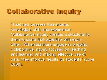 "Collaborative Inquiry ""Teachers possess tremendous knowledge, skill, and experience. Collaborative inquiry creates a structure for them to share that expertise."
