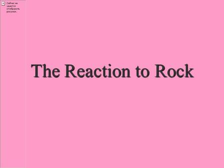 The Reaction to Rock. Civic Reaction Rock is…Rock is… –unwholesome –obscene –morally corrupting –encourages racial integration.