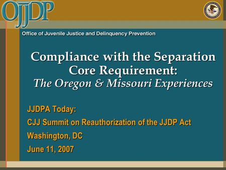 Compliance with the Separation Core Requirement: The Oregon & Missouri Experiences JJDPA Today: CJJ Summit on Reauthorization of the JJDP Act Washington,