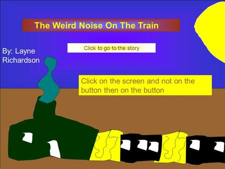 The Weird Noise On The Train Click to go to the story Click on the screen and not on the button then on the button By: Layne Richardson.