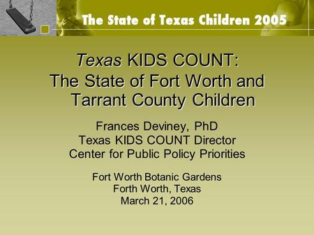 Texas KIDS COUNT: The State of Fort Worth and Tarrant County Children Frances Deviney, PhD Texas KIDS COUNT Director Center for Public Policy Priorities.