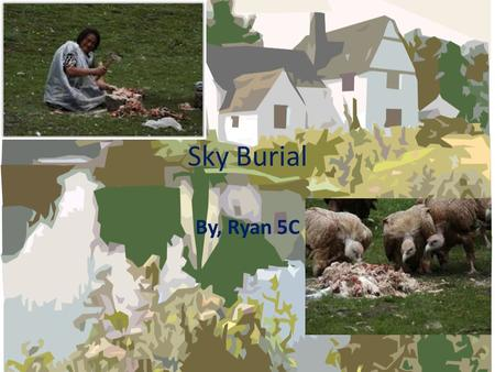 Sky Burial By, Ryan 5C. The Ritual…… Sky Burial is a pass away ritual. In this ritual people will be eaten by vulture. Many people say that this ritual.