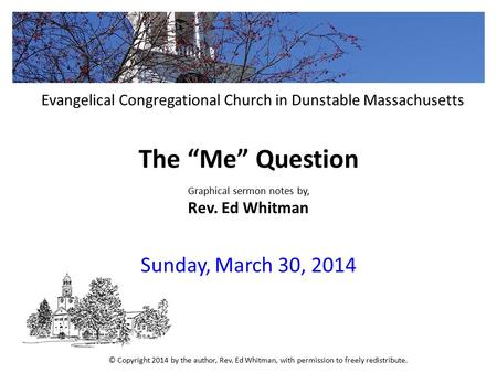 "The ""Me"" Question Graphical sermon notes by, Rev. Ed Whitman Sunday, March 30, 2014 Evangelical Congregational Church in Dunstable Massachusetts © Copyright."