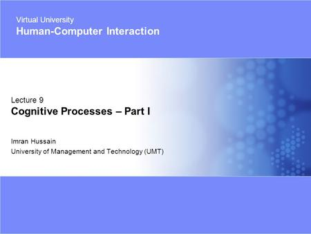 Virtual University - Human Computer Interaction 1 © Imran Hussain | UMT Imran Hussain University of Management and Technology (UMT) Lecture 9 Cognitive.