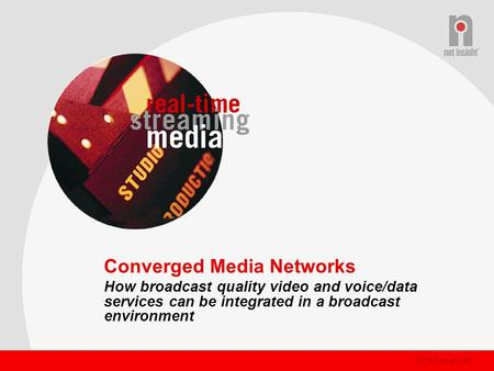 © Net Insight AB Converged Media Networks How broadcast quality video and voice/data services can be integrated in a broadcast environment.