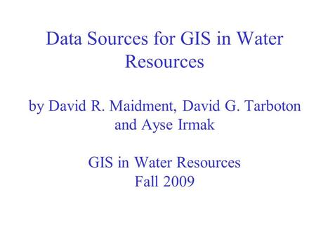 Data Sources for GIS in Water Resources by David R. Maidment, David G. Tarboton and Ayse Irmak GIS in Water Resources Fall 2009.