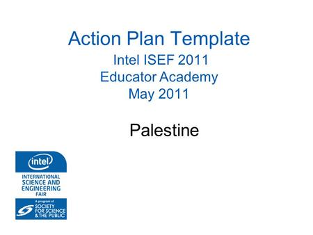 Action Plan Template Intel ISEF 2011 Educator Academy May 2011 Palestine.