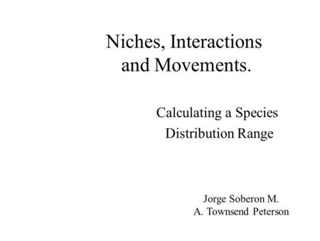 Niches, Interactions and Movements. Calculating a Species Distribution Range Jorge Soberon M. A. Townsend Peterson.