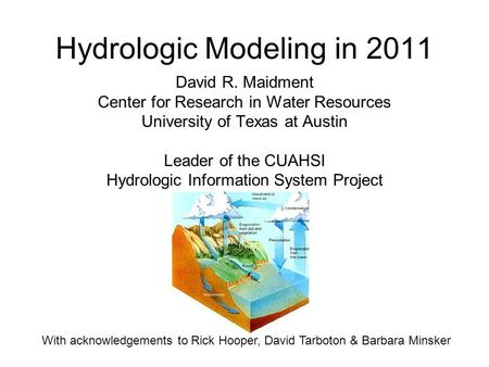 Hydrologic Modeling in 2011 David R. Maidment Center for Research in Water Resources University of Texas at Austin Leader of the CUAHSI Hydrologic Information.