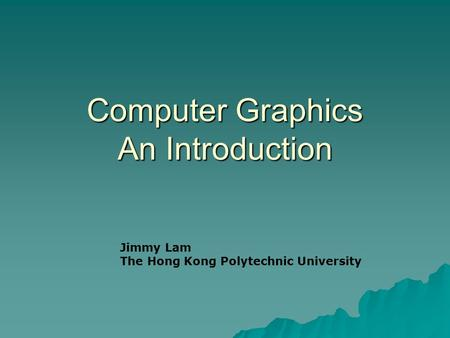 Computer Graphics An Introduction Jimmy Lam The Hong Kong Polytechnic University.