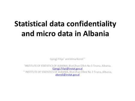 Statistical data confidentiality and micro data in Albania Gjergji Filipi * and Alma Kondi ** * INSTITUTE OF STATISTICS OF ALBANIA, Blvd Zhan D'Ark No.