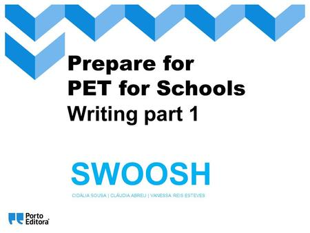 Prepare for PET for Schools Writing part 1 SWOOSH CIDÁLIA SOUSA | CLÁUDIA ABREU | VANESSA REIS ESTEVES.