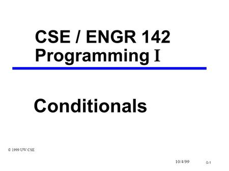 G-1 10/4/<strong>99</strong> CSE / ENGR 142 Programming I Conditionals © 1999 UW CSE.