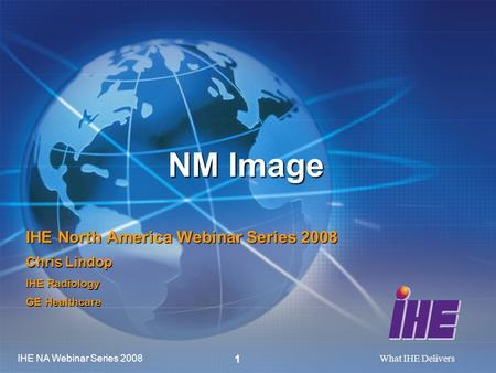IHE NA Webinar Series 2008 What IHE Delivers 1 NM Image IHE North America Webinar Series 2008 Chris Lindop IHE Radiology GE Healthcare.