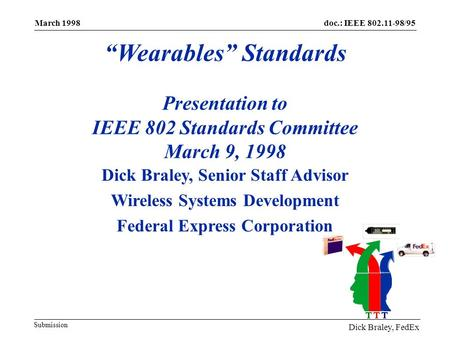 "Doc.: IEEE 802.11-98/95 March 1998 March 1998 ""Wearables"" Standards Presentation to IEEE 802 Standards Committee March 9, 1998 Dick Braley, Senior Staff."