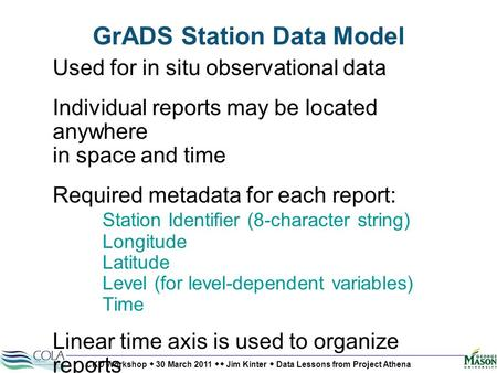 CKD Workshop  30 March 2011  Jim Kinter  Data Lessons from Project Athena GrADS Station Data Model Used for in situ observational data Individual reports.