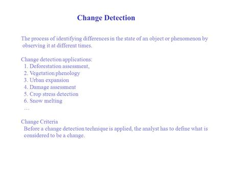 Change Detection The process of identifying differences in the state of an object or phenomenon by observing it at different times. Change detection applications: