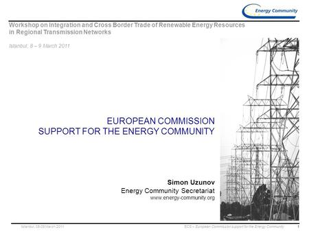 1 ECS – European Commission support for the Energy CommunityIstanbul, 08-09 March 2011 EUROPEAN COMMISSION SUPPORT FOR THE ENERGY COMMUNITY Simon Uzunov.