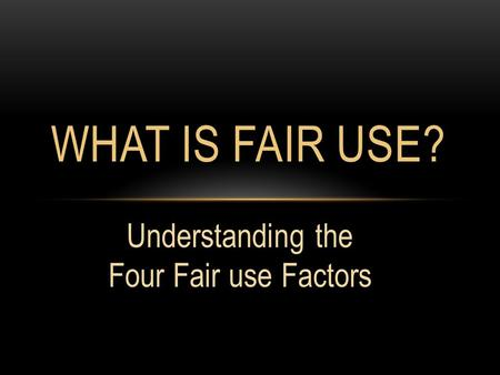 Understanding the Four Fair use Factors WHAT IS FAIR USE?