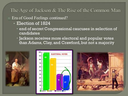  Era of Good Feelings continued? Election of 1824  end of secret Congressional caucuses in selection of candidates  Jackson receives more electoral.