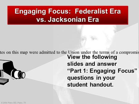 "© 2004 Plano ISD, Plano, TX View the following slides and answer ""Part 1: Engaging Focus"" questions in your student handout. Engaging Focus: Federalist."