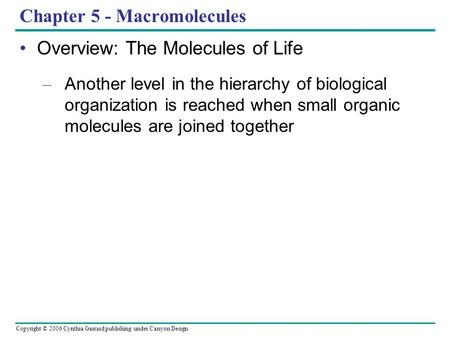 Copyright © 2006 Cynthia Garrard publishing under Canyon Design Chapter 5 - Macromolecules Overview: The Molecules of Life – Another level in the hierarchy.