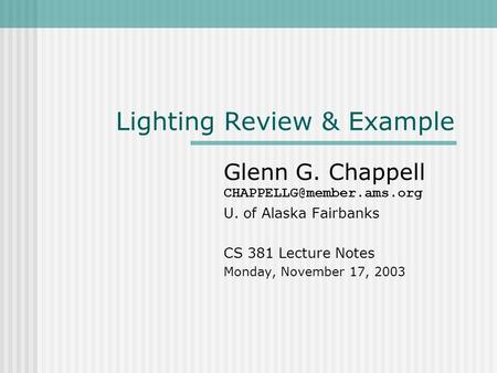 Lighting Review & Example Glenn G. Chappell U. of Alaska Fairbanks CS 381 Lecture Notes Monday, November 17, 2003.