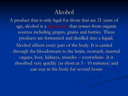 Alcohol A product that is only legal for those that are 21 years of age, alcohol is a depressant that comes from organic sources including grapes, grains.