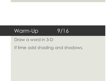 Warm-Up9/16 Draw a word in 3-D If time add shading and shadows.
