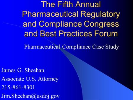 The Fifth Annual Pharmaceutical Regulatory and Compliance Congress and Best Practices Forum James G. Sheehan Associate U.S. Attorney 215-861-8301