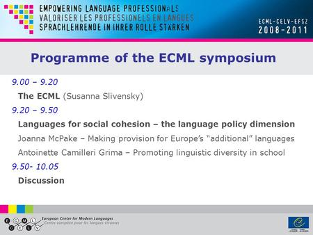 9.00 – 9.20 The ECML (Susanna Slivensky) 9.20 – 9.50 Languages for social cohesion – the language policy dimension Joanna McPake – Making provision for.