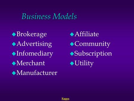 Business Models u Brokerage u Advertising u Infomediary u Merchant u Manufacturer u Affiliate u Community u Subscription u Utility Rappa.