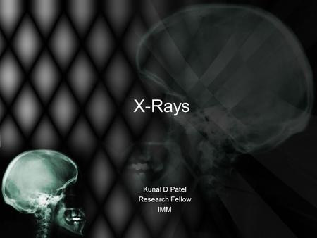 X-Rays Kunal D Patel Research Fellow IMM. The 12-Steps 1: Name 2: Date 3: Old films 4: What type of view(s) 5: Penetration 6: Inspiration 7: Rotation.