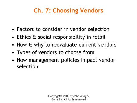 Copyright © 2006 by John Wiley & Sons, Inc. All rights reserved Ch. 7: Choosing Vendors Factors to consider in vendor selection Ethics & social responsibility.