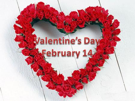 February 14 is known as St Valentine's Day. It's mainly observed by young people who on that day give symbolic giflts to people they love. They also send.