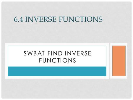 SWBAT FIND INVERSE FUNCTIONS 6.4 INVERSE FUNCTIONS.