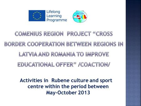 Activities in Rubene culture and sport centre within the period between May-October 2013.