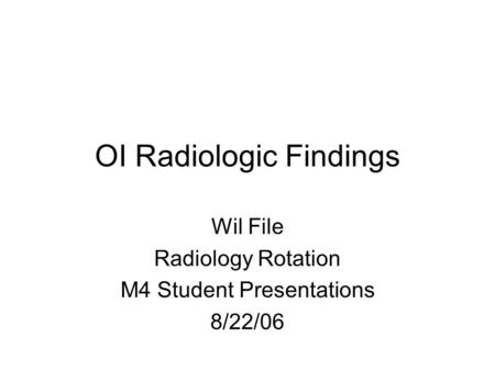 OI Radiologic Findings Wil File Radiology Rotation M4 Student Presentations 8/22/06.