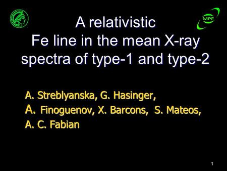 1 A. Streblyanska, G. Hasinger, A. Finoguenov, X. Barcons, S. Mateos, A. C. Fabian A relativistic Fe line in the mean X-ray spectra of type-1 and type-2.