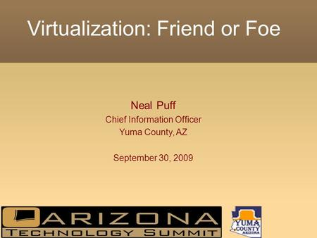 Virtualization: Friend or Foe Neal Puff Chief Information Officer Yuma County, AZ September 30, 2009.