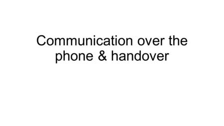 Communication over the phone & handover. Effective communication is very important.