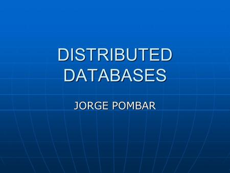DISTRIBUTED DATABASES JORGE POMBAR. Overview Most businesses need to support databases at multiple sites. Most businesses need to support databases at.