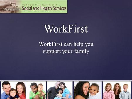 WorkFirst WorkFirst WorkFirst can help you support your family.