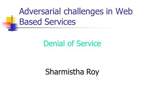 Denial of Service Sharmistha Roy Adversarial challenges in Web Based Services.