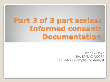 Part 3 of 3 part series: Informed consent: Documentation Wendy Lloyd BA, LPN, CIP,CCRP Regulatory Compliance Analyst.
