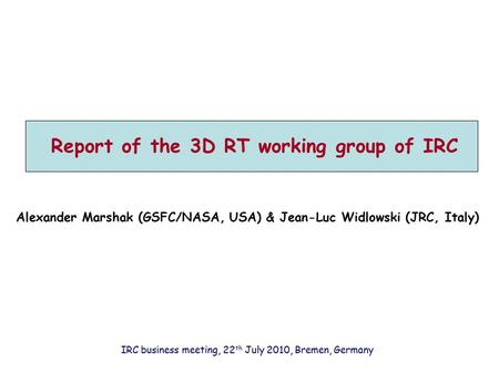 Report of the 3D RT working group of IRC Alexander Marshak (GSFC/NASA, USA) & Jean-Luc Widlowski (JRC, Italy) IRC business meeting, 22 th July 2010, Bremen,