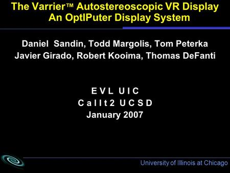University of Illinois at Chicago The Varrier ™ Autostereoscopic VR Display An OptIPuter Display System Daniel Sandin, Todd Margolis, Tom Peterka Javier.